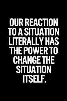 Our reaction to a situation has the power to change the situation itself