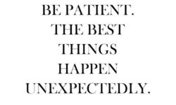 Be Patient, the best things happen unexpectedly