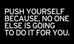 push yourself, no one else is going to do it for you!