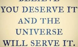 Believe you deserve it and the universe will serve it